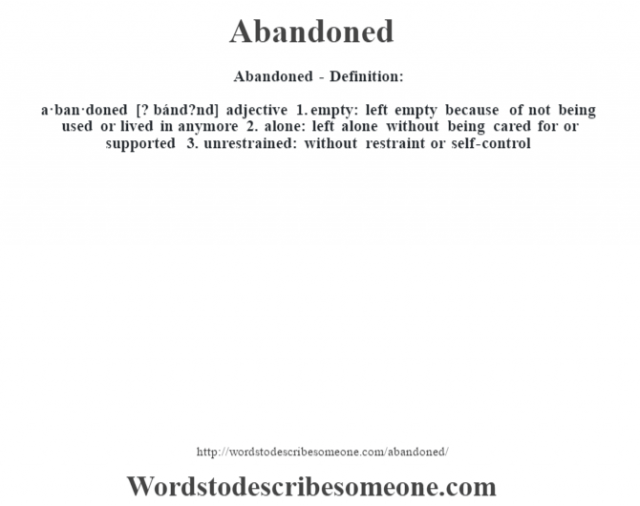 Abandoned- Definition:a·ban·doned [? bánd?nd] adjective  1.  empty: left empty because of not being used or lived in anymore  2.  alone: left alone without being cared for or supported  3.  unrestrained: without restraint or self-control