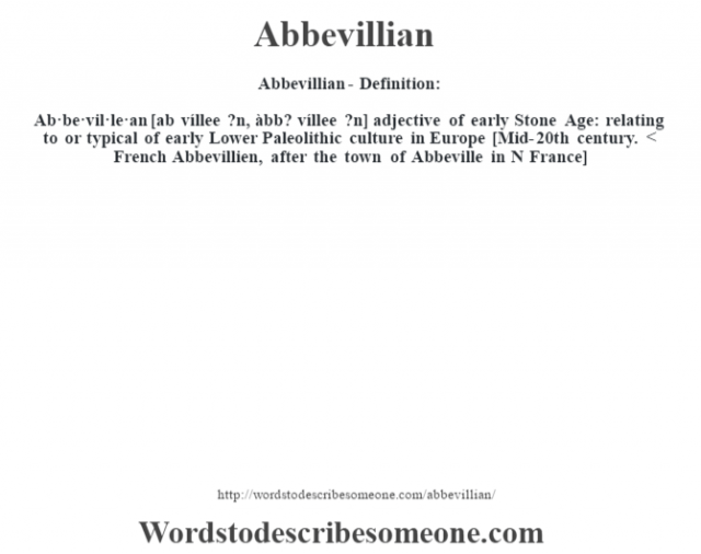 Abbevillian- Definition:Ab·be·vil·le·an [ab víllee ?n, àbb? víllee ?n] adjective   of early Stone Age: relating to or typical of early Lower Paleolithic culture in Europe    [Mid-20th century. < French Abbevillien, after the town of Abbeville in N France]