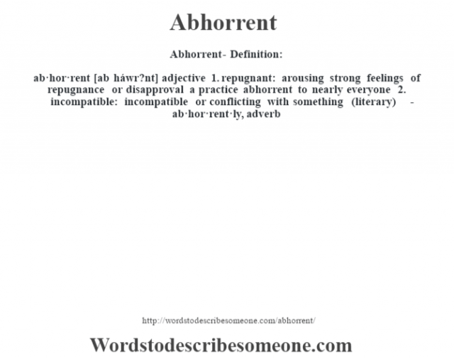 Abhorrent- Definition:  ab·hor·rent [ab háwr?nt] adjective  1.  repugnant: arousing strong feelings of repugnance or disapproval a practice abhorrent to nearly everyone   2.  incompatible: incompatible or conflicting with something (literary)     -ab·hor·rent·ly, adverb