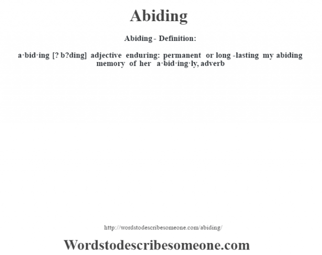 Abiding- Definition:a·bid·ing [? b?ding] adjective   enduring: permanent or long-lasting my abiding memory of her      -a·bid·ing·ly, adverb