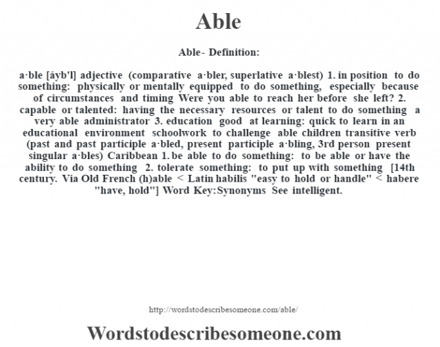 Able- Definition:a·ble [áyb'l] adjective (comparative a·bler, superlative a·blest)  1.  in position to do something: physically or mentally equipped to do something, especially because of circumstances and timing Were you able to reach her before she left?   2.  capable or talented: having the necessary resources or talent to do something a very able administrator   3.  education good at learning: quick to learn in an educational environment schoolwork to challenge able children     transitive verb (past and past participle a·bled, present participle a·bling, 3rd person present singular a·bles) Caribbean  1.  be able to do something: to be able or have the ability to do something  2.  tolerate something: to put up with something    [14th century. Via Old French (h)able < Latin habilis