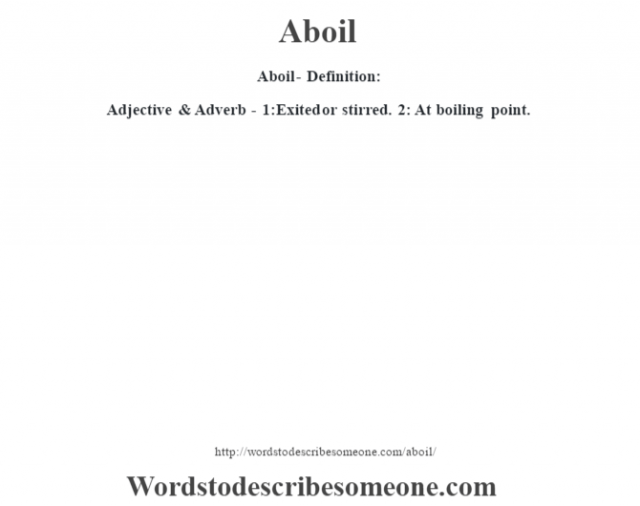 Aboil- Definition:Adjective & Adverb - 1:Exited or stirred. 2: At boiling point.