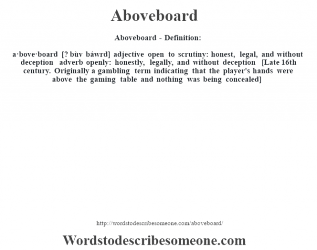Aboveboard- Definition:a·bove·board [? bùv báwrd] adjective   open to scrutiny: honest, legal, and without deception    adverb   openly: honestly, legally, and without deception    [Late 16th century. Originally a gambling term indicating that the player's hands were above the gaming table and nothing was being concealed]