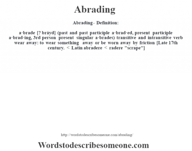 Abrading- Definition:a·brade [? bráyd] (past and past participle a·brad·ed, present participle a·brad·ing, 3rd person present singular a·brades)  transitive and intransitive verb   wear away: to wear something away or be worn away by friction    [Late 17th century. < Latin abradere < radere