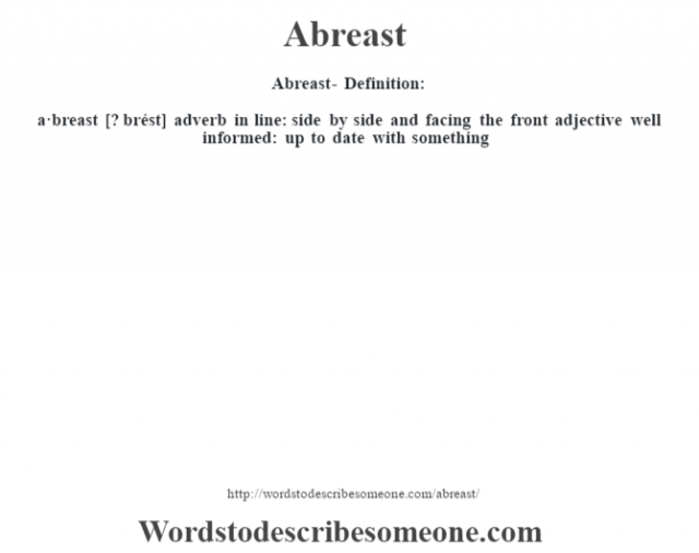 Abreast- Definition:a·breast [? brést] adverb   in line: side by side and facing the front    adjective   well informed: up to date with something