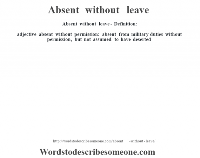 Absent without leave- Definition:adjective   absent without permission: absent from military duties without permission, but not assumed to have deserted