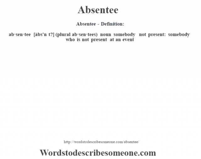 Absentee- Definition:ab·sen·tee [àbs'n t?] (plural ab·sen·tees)  noun   somebody not present: somebody who is not present at an event