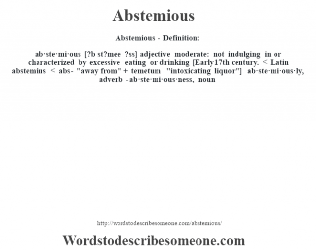 Abstemious- Definition:ab·ste·mi·ous [?b st?mee ?ss] adjective   moderate: not indulging in or characterized by excessive eating or drinking    [Early 17th century. < Latin abstemius < abs-