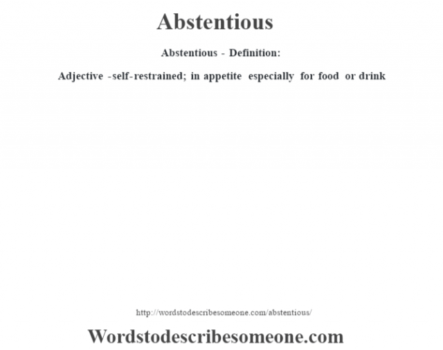 Abstentious- Definition:Adjective -self-restrained; in appetite especially for food or drink