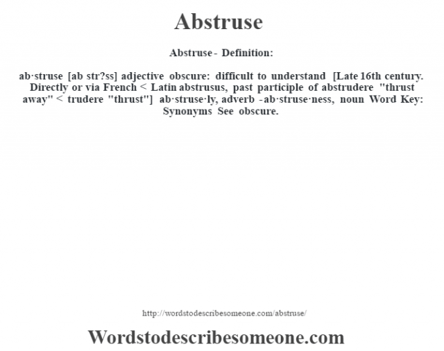 Abstruse- Definition:ab·struse [ab str?ss] adjective   obscure: difficult to understand    [Late 16th century. Directly or via French < Latin abstrusus, past participle of abstrudere