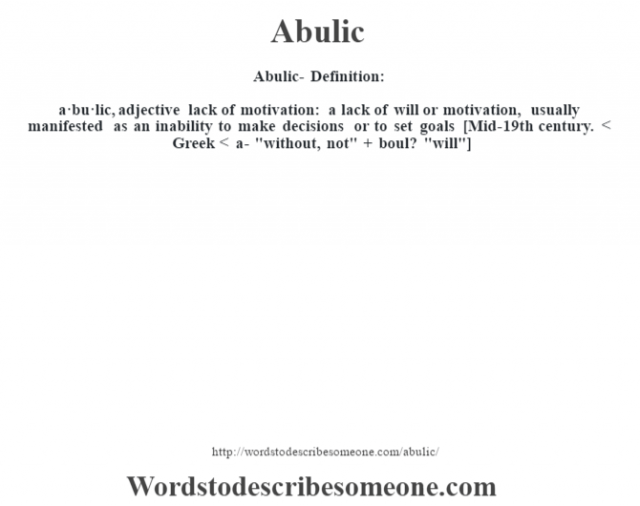 Abulic- Definition:a·bu·lic, adjective lack of motivation: a lack of will or motivation, usually manifested as an inability to make decisions or to set goals    [Mid-19th century. < Greek < a-
