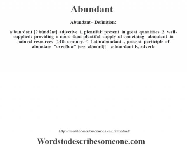 Abundant- Definition:a·bun·dant [? búnd?nt] adjective  1.  plentiful: present in great quantities  2.  well-supplied: providing a more than plentiful supply of something abundant in natural resources     [14th century. < Latin abundant-, present participle of abundare