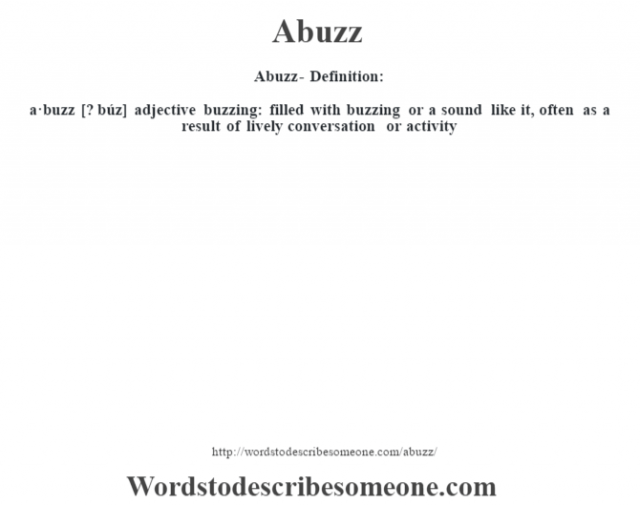 Abuzz- Definition:a·buzz [? búz] adjective   buzzing: filled with buzzing or a sound like it, often as a result of lively conversation or activity