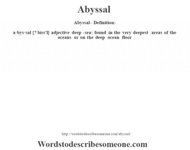 Abyssal- Definition:a·bys·sal [? bíss'l] adjective   deep-sea: found in the very deepest areas of the oceans or on the deep ocean floor