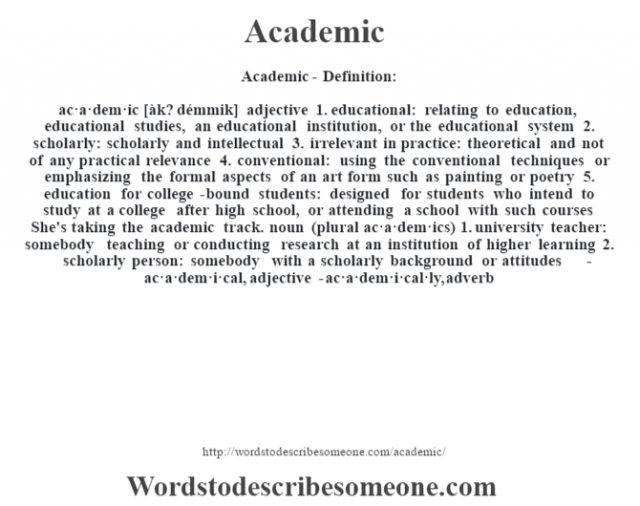 Academic- Definition:ac·a·dem·ic [àk? démmik] adjective  1.  educational: relating to education, educational studies, an educational institution, or the educational system  2.  scholarly: scholarly and intellectual  3.  irrelevant in practice: theoretical and not of any practical relevance  4.  conventional: using the conventional techniques or emphasizing the formal aspects of an art form such as painting or poetry  5.  education for college-bound students: designed for students who intend to study at a college after high school, or attending a school with such courses She's taking the academic track.     noun (plural ac·a·dem·ics)  1.  university teacher: somebody teaching or conducting research at an institution of higher learning  2.  scholarly person: somebody with a scholarly background or attitudes     -ac·a·dem·i·cal, adjective -ac·a·dem·i·cal·ly, adverb