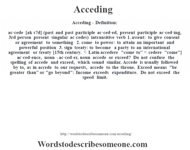 Acceding- Definition:ac·cede [ak s?d] (past and past participle ac·ced·ed, present participle ac·ced·ing, 3rd person present singular ac·cedes)  intransitive verb  1.  assent: to give consent or agreement to something  2.  come to power: to attain an important and powerful position  3.  sign treaty: to become a party to an international agreement or treaty    [15th century. < Latin accedere