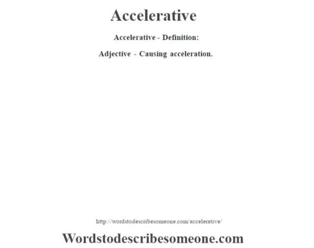 Accelerative- Definition:Adjective - Causing acceleration.