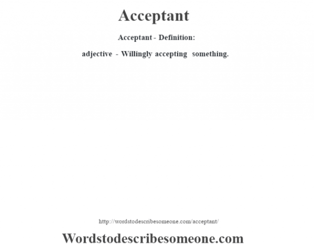 Acceptant- Definition:adjective - Willingly accepting something.