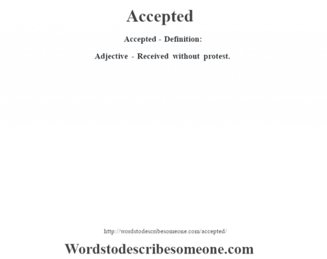 Accepted- Definition:Adjective - Received without protest.