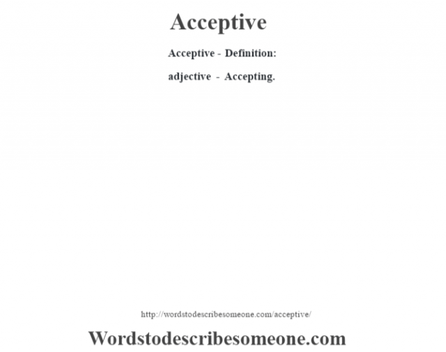 Acceptive- Definition:adjective - Accepting.
