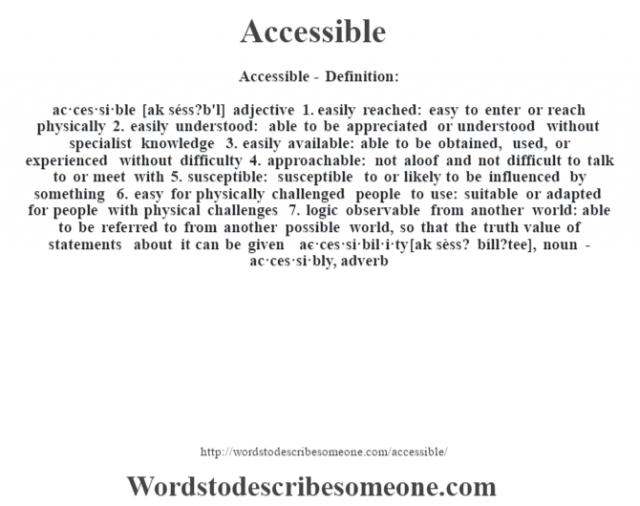 Accessible- Definition:ac·ces·si·ble [ak séss?b'l] adjective  1.  easily reached: easy to enter or reach physically  2.  easily understood: able to be appreciated or understood without specialist knowledge  3.  easily available: able to be obtained, used, or experienced without difficulty  4.  approachable: not aloof and not difficult to talk to or meet with  5.  susceptible: susceptible to or likely to be influenced by something  6.  easy for physically challenged people to use: suitable or adapted for people with physical challenges  7.  logic observable from another world: able to be referred to from another possible world, so that the truth value of statements about it can be given     -ac·ces·si·bil·i·ty [ak sèss? bíll?tee], noun -ac·ces·si·bly, adverb