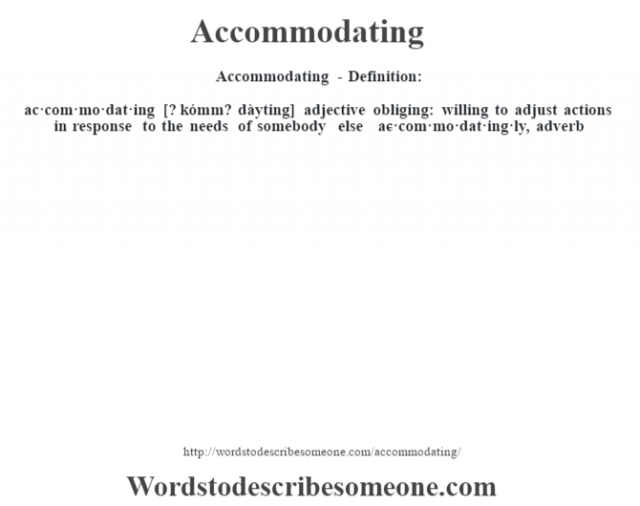 Accommodating- Definition:ac·com·mo·dat·ing [? kómm? dàyting] adjective   obliging: willing to adjust actions in response to the needs of somebody else     -ac·com·mo·dat·ing·ly, adverb