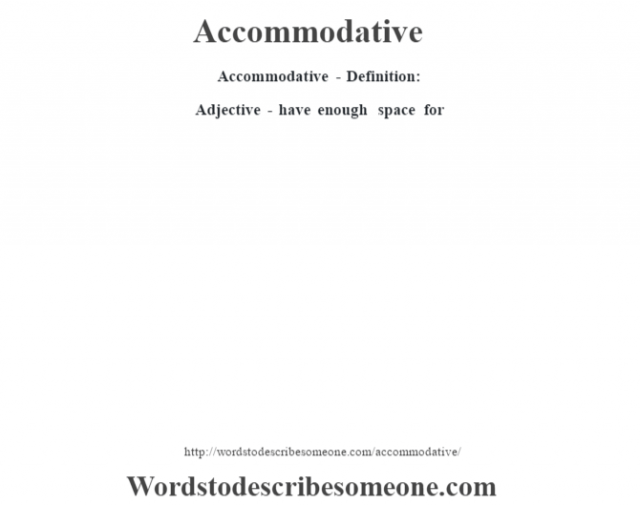 Accommodative- Definition:Adjective - have enough space for