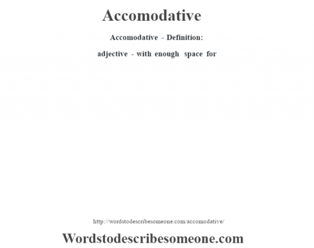 Accomodative- Definition:adjective - with enough space for