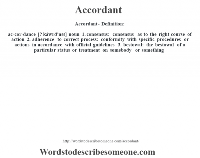 Accordant- Definition:ac·cor·dance [? káwrd'nss] noun  1.  consensus: consensus as to the right course of action  2.  adherence to correct process: conformity with specific procedures or actions in accordance with official guidelines   3.  bestowal: the bestowal of a particular status or treatment on somebody or something