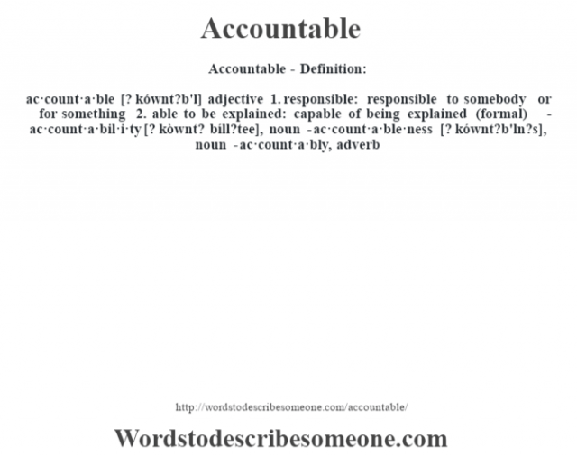Accountable- Definition:ac·count·a·ble [? kównt?b'l] adjective  1.  responsible: responsible to somebody or for something  2.  able to be explained: capable of being explained (formal)     -ac·count·a·bil·i·ty [? kòwnt? bíll?tee], noun -ac·count·a·ble·ness [? kównt?b'ln?s], noun -ac·count·a·bly, adverb