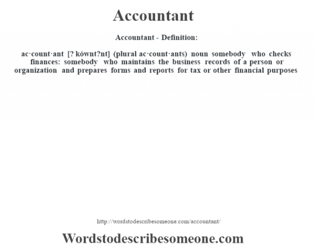 Accountant- Definition:ac·count·ant [? kównt?nt] (plural ac·count·ants)  noun   somebody who checks finances: somebody who maintains the business records of a person or organization and prepares forms and reports for tax or other financial purposes