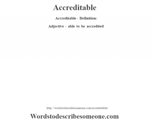 Accreditable- Definition:Adjective - able to be accredited