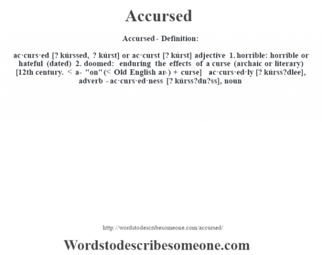 Accursed- Definition:ac·curs·ed [? kúrssed, ? kúrst] or ac·curst [? kúrst] adjective  1.  horrible: horrible or hateful (dated)  2.  doomed: enduring the effects of a curse (archaic or literary)    [12th century. < a-