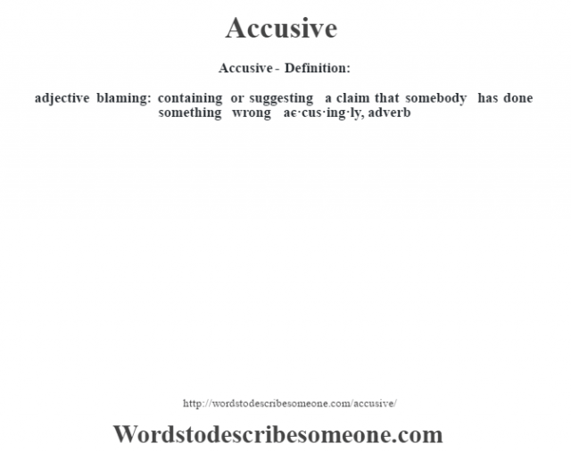 Accusive- Definition:adjective   blaming: containing or suggesting a claim that somebody has done something wrong     -ac·cus·ing·ly, adverb