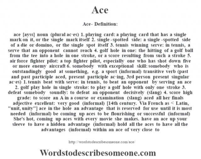 Ace- Definition:ace [ayss] noun (plural ac·es)  1.  playing card: a playing card that has a single mark on it, or the single mark itself  2.  single-spotted side: a single-spotted side of a die or domino, or the single spot itself  3.  tennis winning serve: in tennis, a serve that an opponent cannot reach  4.  golf hole in one: the hitting of a golf ball from the tee into a hole in one stroke, or a score resulting from such a stroke  5.  air force fighter pilot: a top fighter pilot, especially one who has shot down five or more enemy aircraft  6.  somebody with exceptional skill: somebody who is outstandingly good at something, e.g. a sport (informal)    transitive verb (past and past participle aced, present participle ac·ing, 3rd person present singular ac·es)  1.  tennis beat with serve: in tennis, to beat an opponent by serving an ace  2.  golf play hole in single stroke: to play a golf hole with only one stroke  3.  defeat somebody soundly: to defeat an opponent decisively (slang)  4.  score high grade: to score an A in a course or examination (slang)  aced all her finals     adjective   excellent: very good (informal)    [14th century. Via French as < Latin,