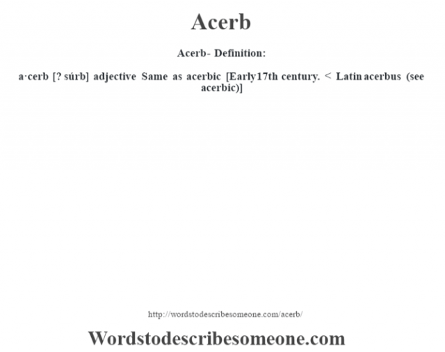 Acerb- Definition:a·cerb [? súrb] adjective   Same as acerbic    [Early 17th century. < Latin acerbus (see acerbic)]