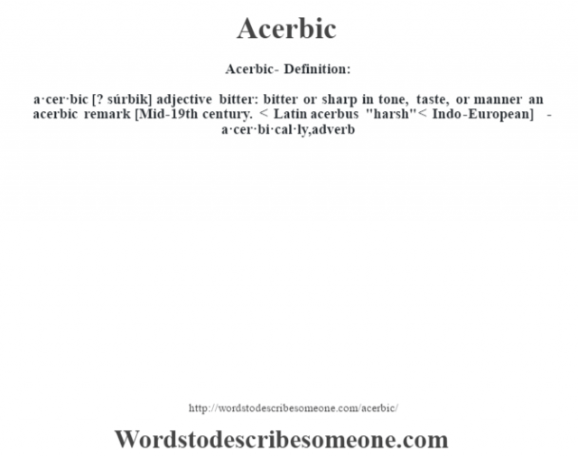 Acerbic- Definition:a·cer·bic [? súrbik] adjective   bitter: bitter or sharp in tone, taste, or manner an acerbic remark     [Mid-19th century. < Latin acerbus