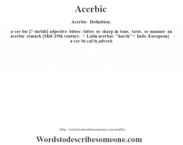 Acerbic- Definition:a·cer·bic [? súrbik] adjective   bitter: bitter or sharp in tone, taste, or manner an acerbic remark     [Mid-19th century. < Latin acerbus