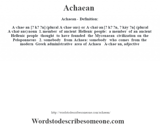 Achaean- Definition:A·chae·an [? k? ?n] (plural A·chae·ans) or A·chai·an [? k? ?n, ? káy ?n] (plural A·chai·ans)  noun  1.  member of ancient Hellenic people: a member of an ancient Hellenic people thought to have founded the Mycenaean civilization on the Peloponnesus  2.  somebody from Achaea: somebody who comes from the modern Greek administrative area of Achaea     -A·chae·an, adjective