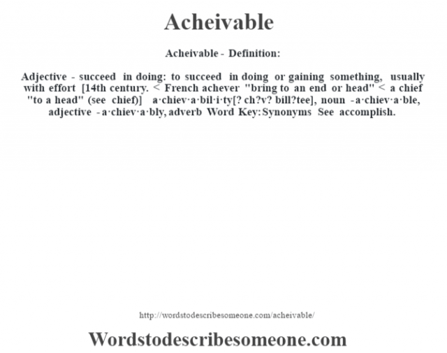 Acheivable- Definition:Adjective - succeed in doing: to succeed in doing or gaining something, usually with effort    [14th century. < French achever