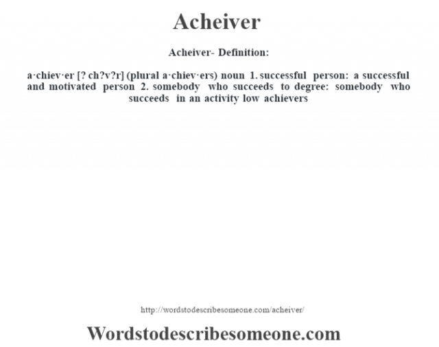 Acheiver- Definition:a·chiev·er [? ch?v?r] (plural a·chiev·ers)  noun  1.  successful person: a successful and motivated person  2.  somebody who succeeds to degree: somebody who succeeds in an activity low achievers
