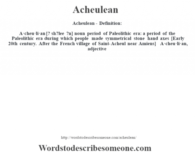 Acheulean- Definition:A·cheu·li·an [? sh?lee ?n] noun   period of Paleolithic era: a period of the Paleolithic era during which people made symmetrical stone hand axes    [Early 20th century. After the French village of Saint-Acheul near Amiens]   -A·cheu·li·an, adjective