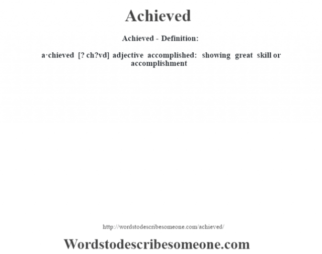 Achieved- Definition:a·chieved [? ch?vd] adjective   accomplished: showing great skill or accomplishment