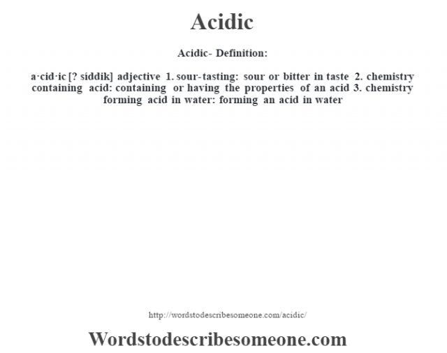 Acidic- Definition:a·cid·ic [? síddik] adjective  1.  sour-tasting: sour or bitter in taste  2.  chemistry containing acid: containing or having the properties of an acid  3.  chemistry forming acid in water: forming an acid in water