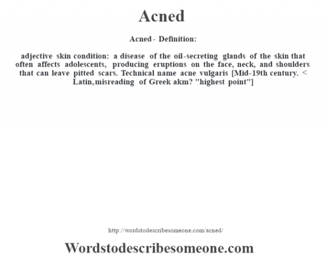 Acned- Definition:adjective skin condition: a disease of the oil-secreting glands of the skin that often affects adolescents, producing eruptions on the face, neck, and shoulders that can leave pitted scars. Technical name acne vulgaris    [Mid-19th century. < Latin, misreading of Greek akm?