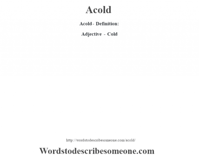 Acold- Definition:Adjective - Cold