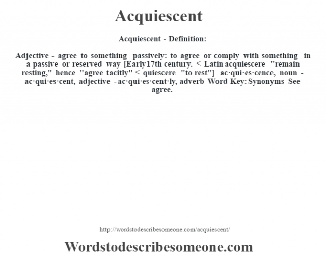 Acquiescent- Definition:Adjective - agree to something passively: to agree or comply with something in a passive or reserved way    [Early 17th century. < Latin acquiescere