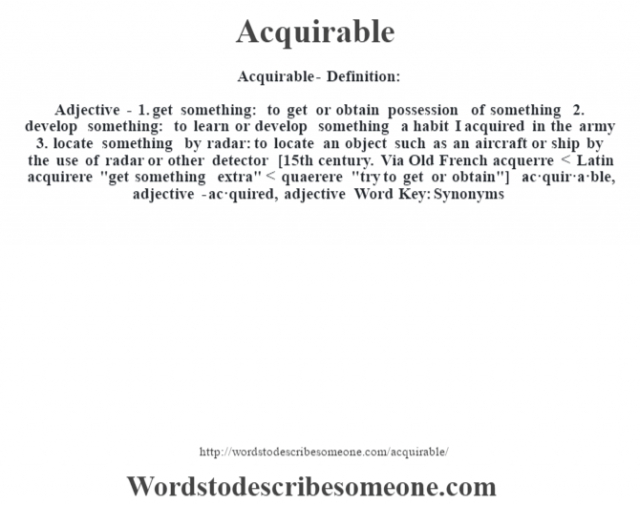 Acquirable- Definition:Adjective - 1.  get something: to get or obtain possession of something  2.  develop something: to learn or develop something a habit I acquired in the army   3.  locate something by radar: to locate an object such as an aircraft or ship by the use of radar or other detector    [15th century. Via Old French acquerre < Latin acquirere