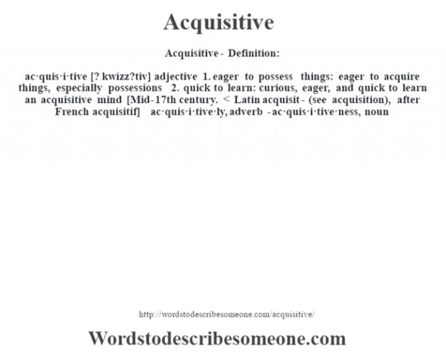 Acquisitive- Definition:ac·quis·i·tive [? kwízz?tiv] adjective  1.  eager to possess things: eager to acquire things, especially possessions  2.  quick to learn: curious, eager, and quick to learn an acquisitive mind     [Mid-17th century. < Latin acquisit- (see acquisition), after French acquisitif]   -ac·quis·i·tive·ly, adverb -ac·quis·i·tive·ness, noun