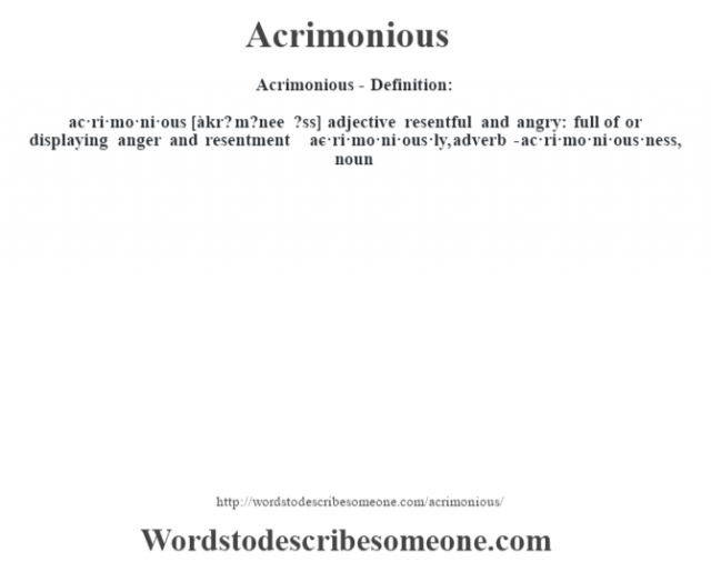 Acrimonious- Definition:ac·ri·mo·ni·ous [àkr? m?nee ?ss] adjective   resentful and angry: full of or displaying anger and resentment     -ac·ri·mo·ni·ous·ly, adverb -ac·ri·mo·ni·ous·ness, noun